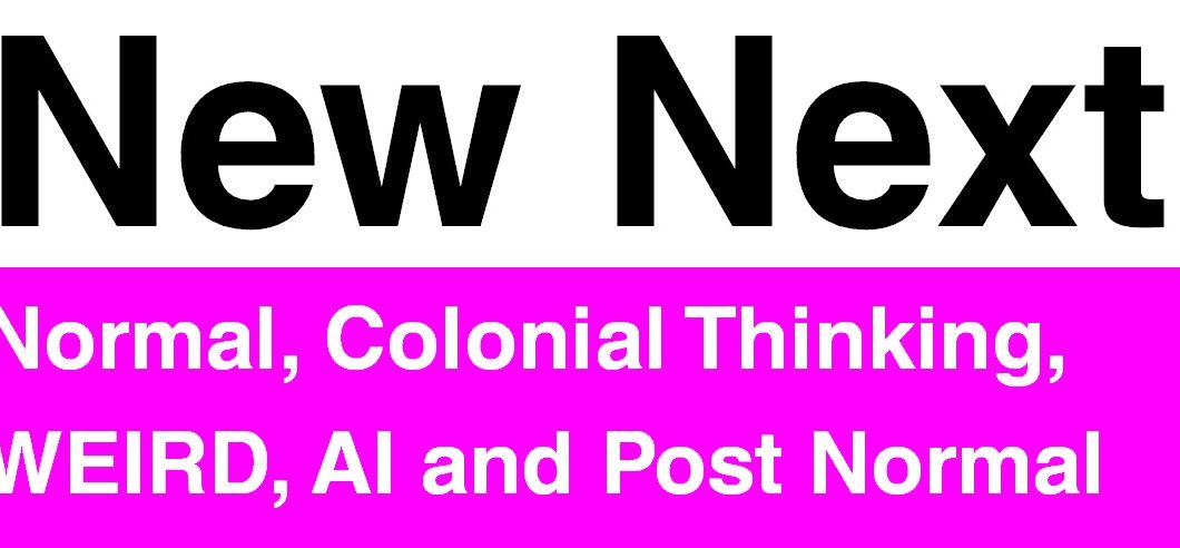 New Next - Normal, Colonial Thinking, WEIRD, AI and Post Normal